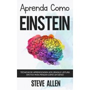 Aprenda como Einstein: Técnicas de aprendizagem acelerada e leitura efetiva para pensar como um gęnio: Memorize mais, se concentre melhor e l, Paperback/Steve Allen