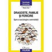 Dragoste, familie si fericire. Spre o sociologie a seninatatii/Petru Ilut