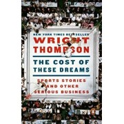 The Cost of These Dreams: Sports Stories and Other Serious Business, Paperback/Wright Thompson