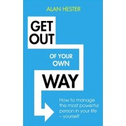 Get Out of Your Own Way. How to manage the most powerful person in your life - yourself, Paperback/Alan Hester