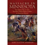 Massacre in Minnesota: The Dakota War of 1862, the Most Violent Ethnic Conflict in American History, Hardcover/Gary Clayton Anderson