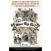 Where They Ain't: The Fabled Life and Untimely Death of the Original Baltimore Orioles, the Team That Gave Birth to Modern Baseball, Paperback/Burt Solomon
