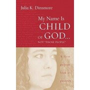 """My Name Is Child of God Not """"Those People"""": A First-Person Look at Poverty, Paperback/Julia K. Dinsmore"""