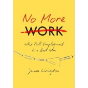 No More Work: Why Full Employment Is a Bad Idea, Hardcover
