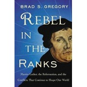 Rebel in the Ranks: Martin Luther, the Reformation, and the Conflicts That Continue to Shape Our World, Paperback/Brad S. Gregory