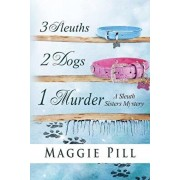 3 Sleuths, 2 Dogs, 1 Murder: A Sleuth Sisters Mystery, Paperback/Maggie Pill