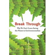 Break Through: Why We Can't Leave Saving the Planet to Environmentalists, Paperback/Michael Shellenberger