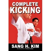 Complete Kicking: The Ultimate Guide to Kicks for Martial Arts Self-Defense & Combat Sports, Paperback/Sang H. Kim
