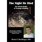 The Night He Died: The Harsh Reality of Teenage Drinking. a Neurosurgeon and Father's Personal Journey of Turning Tragedy Into Hope, Paperback/Brian F. Hoeflinger MD