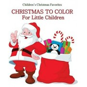 Christmas to Color: Christmas Coloring Book for Little Children Great for Stocking Stuffers for Kids, for Boys, for Girls, and Little Kids, Paperback/Children's Christmas Favorites