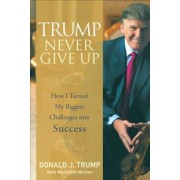 Trump Never Give Up: How I Turned My Biggest Challenges Into Success, Hardcover
