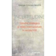 Incertitudine. Gandire Srategica Si Relatii Internationale In Secolul Xxi - George Cristian Maior