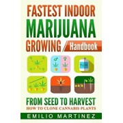 Fastest Indoor Marijuana Growing Handbook: From Seed to Harvest - How to Clone Cannabis Plants, Paperback/Emilio Martinez