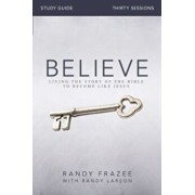 Believe Study Guide: Living the Story of the Bible to Become Like Jesus, Paperback/Randy Frazee