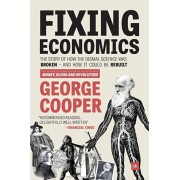 Fixing Economics: The Story of How the Dismal Science Was Broken - And How It Could Be Rebuilt, Paperback/George Cooper