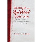 Behind the Red Velvet Curtain: Build and Run the Event Planning Business of Your Dreams, Paperback/Cindy y. Lo