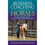 The Business of Coaching with Horses: How to Reach More Clients, Feed Your Horses, and Change the World, Paperback/Schelli Whitehouse