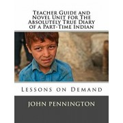 Teacher Guide and Novel Unit for The Absolutely True Diary of a Part-Time Indian: Lessons on Demand, Paperback/John Pennington