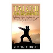 Tai Chi for Beginners: The Ultimate Guide to Supercharge Your Mind, Increase Your Energy & Feel Amazing by Unlocking the Power of Tai Chi, Paperback/Simon Hiroki
