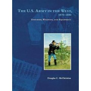 The U.S. Army in the West, 1870-1880: Uniforms, Weapons, and Equipment, Paperback/Douglas C. McChristian