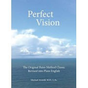 Perfect Vision: The Original Bates Method Classic Revised Into Plain English, Hardcover/MD L. Ac Michael Arnold