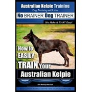 Australian Kelpie Training - Dog Training with the No Brainer Dog Trainer We Make It That Easy!: How to Easily Train Your Australian Kelpie, Paperback/MR Paul Allen Pearce