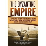 The Byzantine Empire: A Captivating Guide to Byzantium and How the Eastern Roman Empire Was Ruled by Emperors Such as Constantine the Great, Paperback/Captivating History