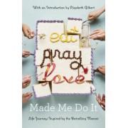 Eat Pray Love Made Me Do It: Life Journeys Inspired by the Bestselling Memoir