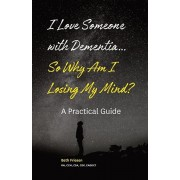 I Love Someone with Dementia... So Why Am I Losing My Mind?: A Practical Guide, Paperback/Beth Friesen Rn