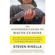 The Scavenger's Guide to Haute Cuisine: How I Spent a Year in the American Wild to Re-Create a Feast from the Classic Recipes of French Master Chef Au, Paperback/Steven Rinella