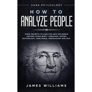 How to Analyze People: Dark Psychology - Dark Secrets to Analyze and Influence Anyone Using Body Language, Human Psychology, Subliminal Persu, Paperback/James W. Williams