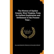 The History of Upshur County, West Virginia, from Its Earliest Exploration and Settlement to the Present Time .., Hardcover/William Bernard Cutright