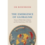The Emergence of Globalism: Visions of World Order in Britain and the United States, 1939-1950, Hardcover/Or Rosenboim