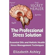 The Professional Stress Solutution: Essential Oils and Holistic Health Stress Management Techniques, Paperback/Mrs Elizabeth Ashley