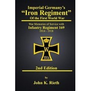 Imperial Germany's Iron Regiment of the First World War: War Memories of Service with Infantry Regiment 169 1914 - 1918 Second Edition, Paperback/John K. Rieth