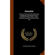 Hannibal: A History of the Art of War Among the Carthaginians and Romans Down to the Battle of Pydna, 168 B.C., with a Detailed, Hardcover/Theodore Ayrault Dodge