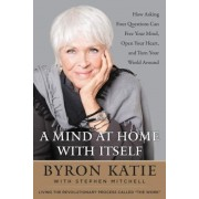A Mind at Home with Itself: How Asking Four Questions Can Free Your Mind, Open Your Heart, and Turn Your World Around, Hardcover