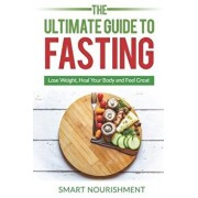 The Ultimate Guide To Fasting: Lose Weight, Heal Your Body and Feel Great, Expanded 2nd Edition, Paperback/Smart Nourishment