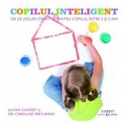 Copilul inteligent. 100 de jocuri creative pentru copiii intre 2 si 5 ani. Impulsioneaza dezvoltarea emotionala, intelectuala, fizica si sociala/Julian Chomet, Caroline Fertleman