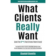 What Clients Really Want (and the St That Drives Them Crazy): The Essential Insider's Guide for Advertising Agencies on How Account Management Can C, Paperback