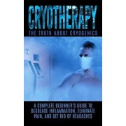 Cryotherapy: The Truth about Cryogenics: A Complete Beginner's Guide to Decrease Inflammation, Eliminate Pain, and Get Rid of Heada, Paperback/Arnold Hendrix