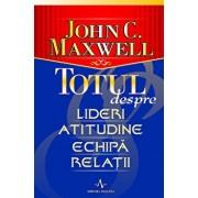 Totul despre lideri, atitudine, echipa, relatii/John C. Maxwell
