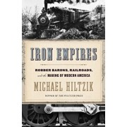Iron Empires: Robber Barons, Railroads, and the Making of Modern America, Hardcover/Michael Hiltzik