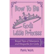 How to Be God's Little Princess: Royal Tips for Manners, Etiquettem, and True Beauty, Hardcover