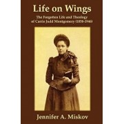 Life on Wings: The Forgotten Life and Theology of Carrie Judd Montgomery (1858-1946), Paperback/Jennifer A. Miskov