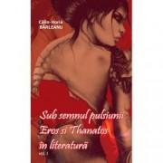 Sub semnul pulsiunii. Eros si Thanatos in literatura. Vol. I
