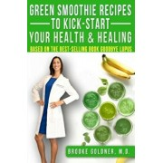 Green Smoothie Recipes to Kick-Start Your Health and Healing: Based on the Best-Selling Book Goodbye Lupus, Paperback/Brooke Goldner M. D.