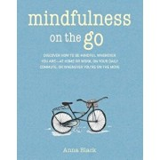 Mindfulness on the Go: Discover How to Be Mindful Wherever You Are--At Home or Work, on Your Daily Commute, or Whenever You're on the Move, Paperback/Anna Black