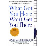 What Got You Here Won't Get You There: How Successful People Become Even More Successful, Hardcover/Marshall Goldsmith