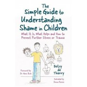 The Simple Guide to Understanding Shame in Children: What It Is, What Helps and How to Prevent Further Stress or Trauma, Paperback/Betsy de de Thierry